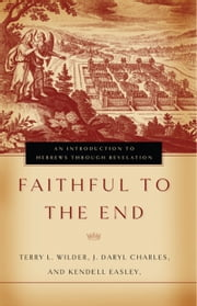Faithful to the End - An Introduction to Hebrews Through Revelation ebook by Terry L. Wilder,J. Daryl Charles,Kendell H. Easley