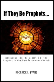 If They Be Prophets: Rediscovering the Ministry of the Prophet in the New Testament Church ebook by Roderick L. Evans