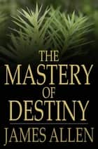 The Mastery of Destiny ebook by James Allen