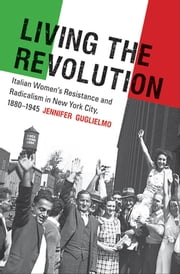 Living the Revolution - Italian Women's Resistance and Radicalism in New York City, 1880-1945 ebook by Jennifer Guglielmo
