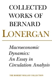 Macroeconomic Dynamics - An Essay in Circulation Analysis, Volume 15 ebook by Bernard Lonergan, Patrick Byrne, Frederick Lawrence,...
