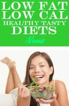 Low Fat Low Cal Healthy Tasty Diets ebook by iVenus