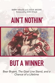 Ain't Nothin' But a Winner - Bear Bryant, The Goal Line Stand, and a Chance of a Lifetime ebook by Barry Krauss,Joe M. Moore