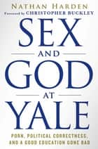 Sex and God at Yale - Porn, Political Correctness, and a Good Education Gone Bad ebook by Nathan Harden, Christopher Buckley