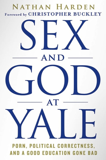 Sex and God at Yale - Porn, Political Correctness, and a Good Education Gone Bad ebook by Nathan Harden