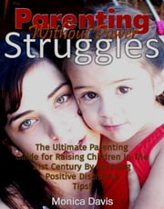 Parenting Without Power Struggles: The Ultimate Parenting Guide for Raising Children In The 21st Century By Applying Positive Discipline Tips! ebook by Monica Davis