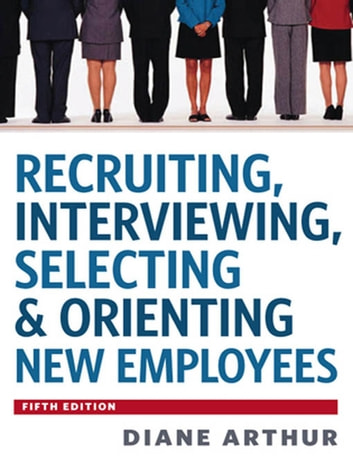 Recruiting, Interviewing, Selecting and Orienting New Employees ebook by Diane Arthur