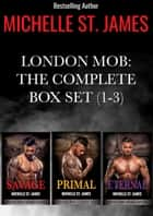 London Mob Box Set: The Complete Series Box Set (1-3) - Savage, Primal, Eternal ebook by Michelle St. James