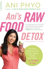 Ani's Raw Food Detox [previously published as Ani's 15-Day Fat Blast] - The Easy, Satisfying Plan to Get Lighter, Tighter, and Sexier . . . in 15 Days or Less ebook by Ani Phyo