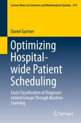 Optimizing Hospital-wide Patient Scheduling - Early Classification of Diagnosis-related Groups Through Machine Learning ebook by Daniel Gartner