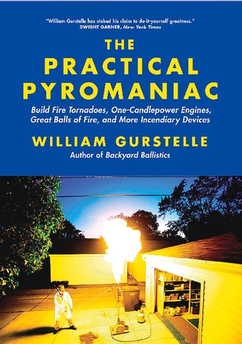 Practical Pyromaniac - Build Fire Tornadoes, One-Candlepower Engines, Great Balls of Fire, and More Incendiary Devices ebook by William Gurstelle