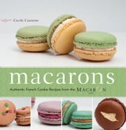 Macarons - Authentic French Cookie Recipes from the Macaron Cafe ebook by Cecile Cannone