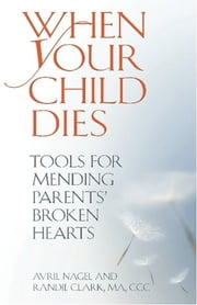 When Your Child Dies - Tools for Mending Parents' Broken Hearts ebook by Avril Nagel,Randie Clark