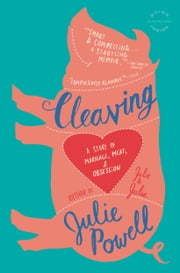 Cleaving - A Story of Marriage, Meat, and Obsession ebook by Julie Powell