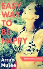 EASY WAY TO BE HAPPY ebook by Arran Mulee