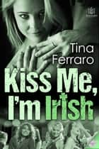 Kiss Me, I'm Irish ebook by Tina Ferraro