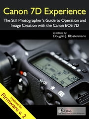 Canon 7D Experience - The Still Photographer's Guide to Operation and Image Creation with the Canon EOS 7D ebook by Douglas Klostermann