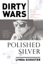 Dirty Wars and Polished Silver - The Life and Times of a War Correspondent Turned Ambassatrix eBook by Lynda Schuster