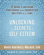 Unlocking the Secrets of Self-Esteem - A Guide to Building Confidence and Connection One Step at a Time ebook by Marie Hartwell-Walker, EdD,John M Grohol, PsyD