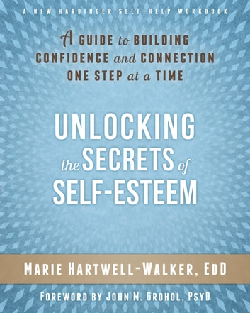 Unlocking the Secrets of Self-Esteem - A Guide to Building Confidence and Connection One Step at a Time ebook by Marie Hartwell-Walker, EdD