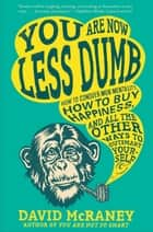 You Are Now Less Dumb - How to Conquer Mob Mentality, How to Buy Happiness, and All the Other Ways to Ou tsmart Yourself ebook by David McRaney