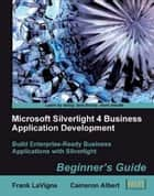 Microsoft Silverlight 4 Business Application Development: Beginners Guide ebook by Cameron Albert, Frank LaVigne
