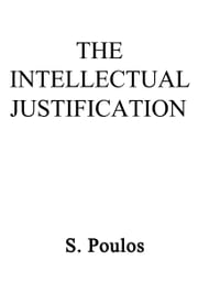 The Intellectual Justification ebook by S. Poulos