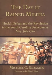 The Day it Rained Militia - Huck's Defeat and the Revolution in the South Carolina Backcountry May-July 1780 ebook by Michael C. Scoggins