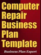 Computer Repair Business Plan Template (Including 6 Special Bonuses) ebook by Business Plan Expert