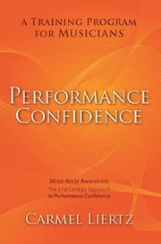 Performance Confidence - A Training Program for Musicians ebook by Carmel Liertz