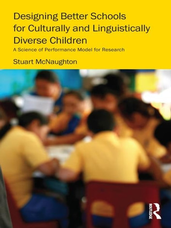 Designing Better Schools for Culturally and Linguistically Diverse Children - A Science of Performance Model for Research ebook by Stuart McNaughton