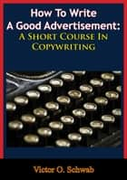 How To Write A Good Advertisement: A Short Course In Copywriting ebook by Victor O. Schwab