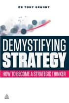 Demystifying Strategy - How to Become a Strategic Thinker ebook by