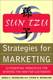 Sun Tzu Strategies for Marketing: 12 Essential Principles for Winning the War for Customers - 12 Essential Principles for Winning the War for Customers ebook by Gerald Michaelson,Steven Michaelson