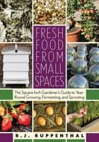 Fresh Food from Small Spaces ebook by R.J. Ruppenthal
