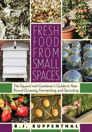 Fresh Food from Small Spaces - The Square-Inch Gardener's Guide to Year-Round Growing, Fermenting, and Sprouting ebook by R.J. Ruppenthal
