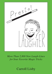 Presto! Laughter - More Than 2,800 New Laugh-Lines for Your Favorite Magic Tricks ebook by Carroll Lisby