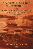 A Very Fine Class of Immigrants - Prince Edward Island's Scottish Pioneers, 1770-1850 ebook by Lucille H. Campey