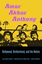 Amar Akbar Anthony - Bollywood, Brotherhood, and the Nation ebook by William Elison