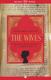 The Wives - The Women Behind Russia's Literary Giants ebook by Alexandra Popoff