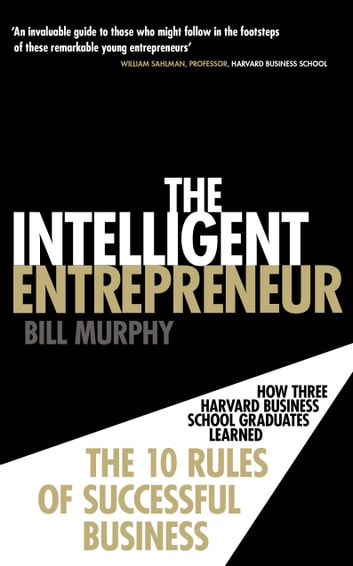 The Intelligent Entrepreneur - How Three Harvard Business School Graduates Learned the 10 Rules of Successful Business ebook by Bill Murphy
