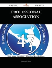 Professional association 47 Success Secrets - 47 Most Asked Questions On Professional association - What You Need To Know ebook by Christopher Morris