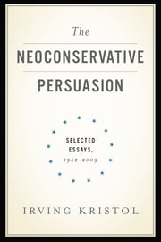 The Neoconservative Persuasion - Selected Essays, 1942-2009 ebook by Irving Kristol