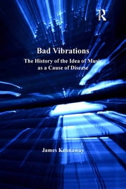 Bad Vibrations - The History of the Idea of Music as a Cause of Disease ebook by James Kennaway