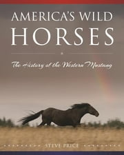 America's Wild Horses - The History of the Western Mustang ebook by Steve Price