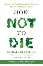 How Not to Die - Discover the Foods Scientifically Proven to Prevent and Reverse Disease ebook by Gene Stone, M.D. Michael Greger, MD