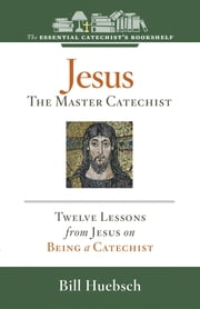 Jesus, the Master Catechist: Twelve Lessons from Jesus on Being a Catechist ebook by Bill Huebsch