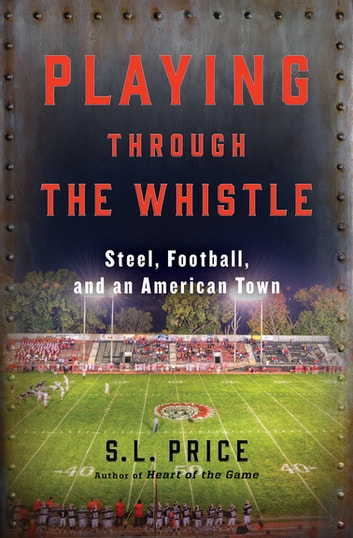 Playing Through the Whistle - Steel, Football, and an American Town ebook by S. L. Price
