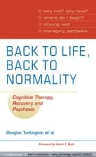 Back to Life, Back to Normality - Cognitive Therapy, Recovery and Psychosis ebook by Douglas Turkington, David Kingdon, Shanaya Rathod,...
