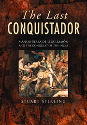 Last Conquistador - Mansio Serra De Lequizamon and the Conquest of the Incas ebook by Stuart Stirling